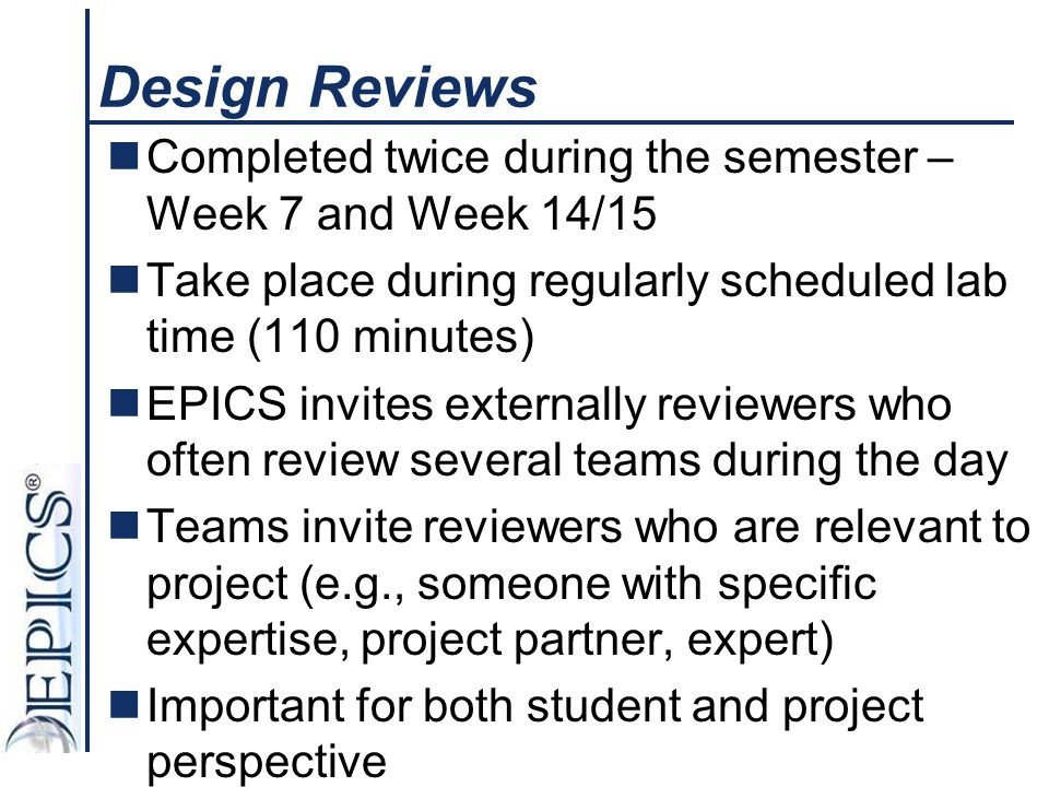 Design Reviews Completed twice during the semester – Week 7 and Week 14/15. Take place during regularly scheduled lab time (110 minutes)