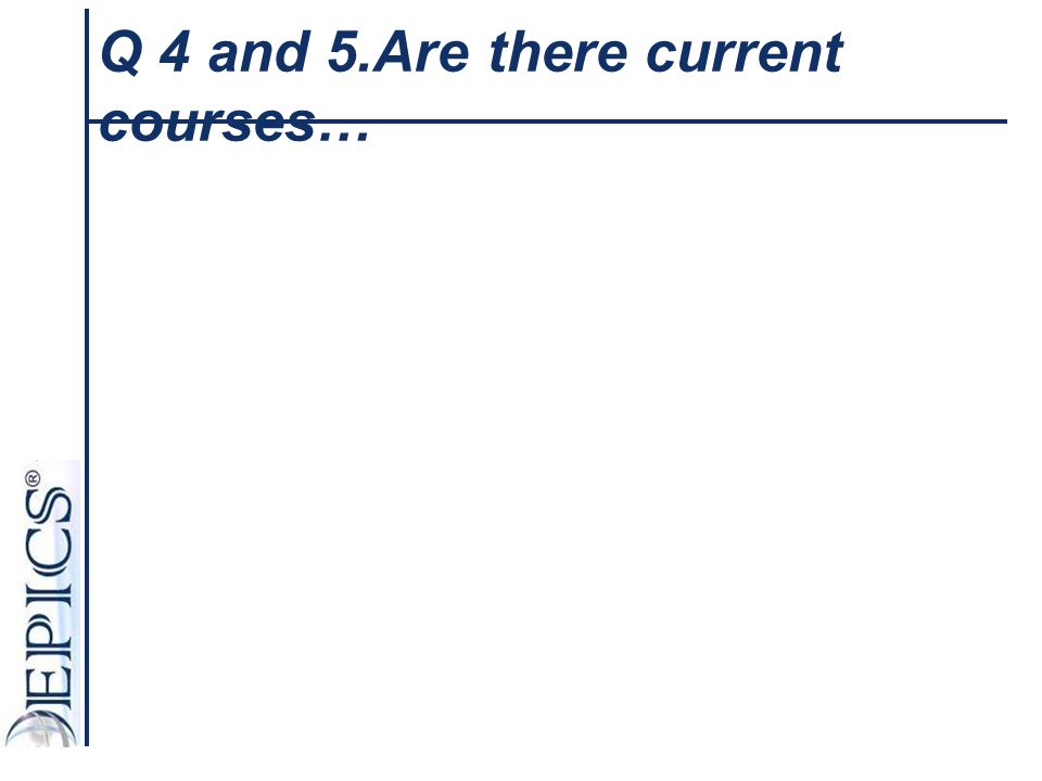 Q 4 and 5.Are there current courses…