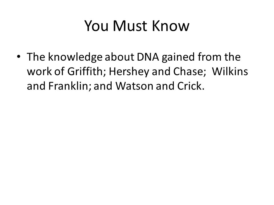 You Must Know The knowledge about DNA gained from the work of Griffith; Hershey and Chase; Wilkins and Franklin; and Watson and Crick.