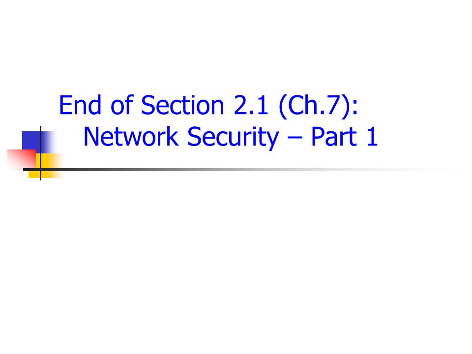 End of Section 2.1 (Ch.7): Network Security – Part 1