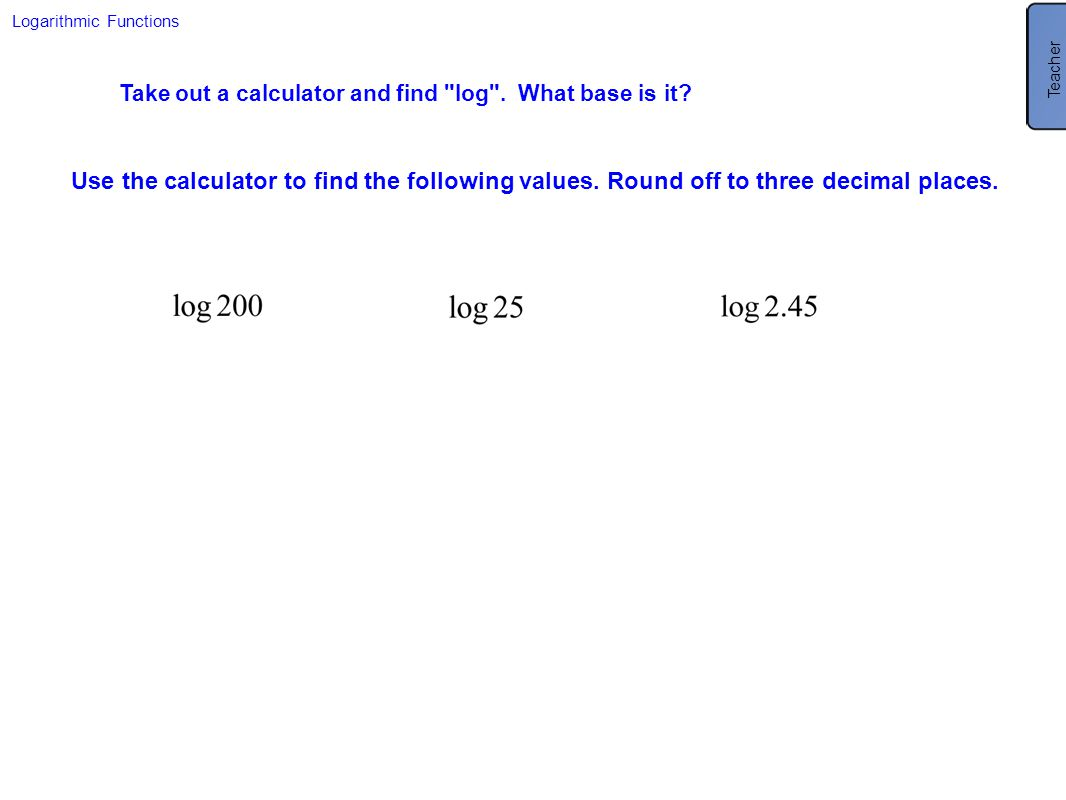 Teacher Logarithmic Functions. Take out a calculator and find log . What base is it