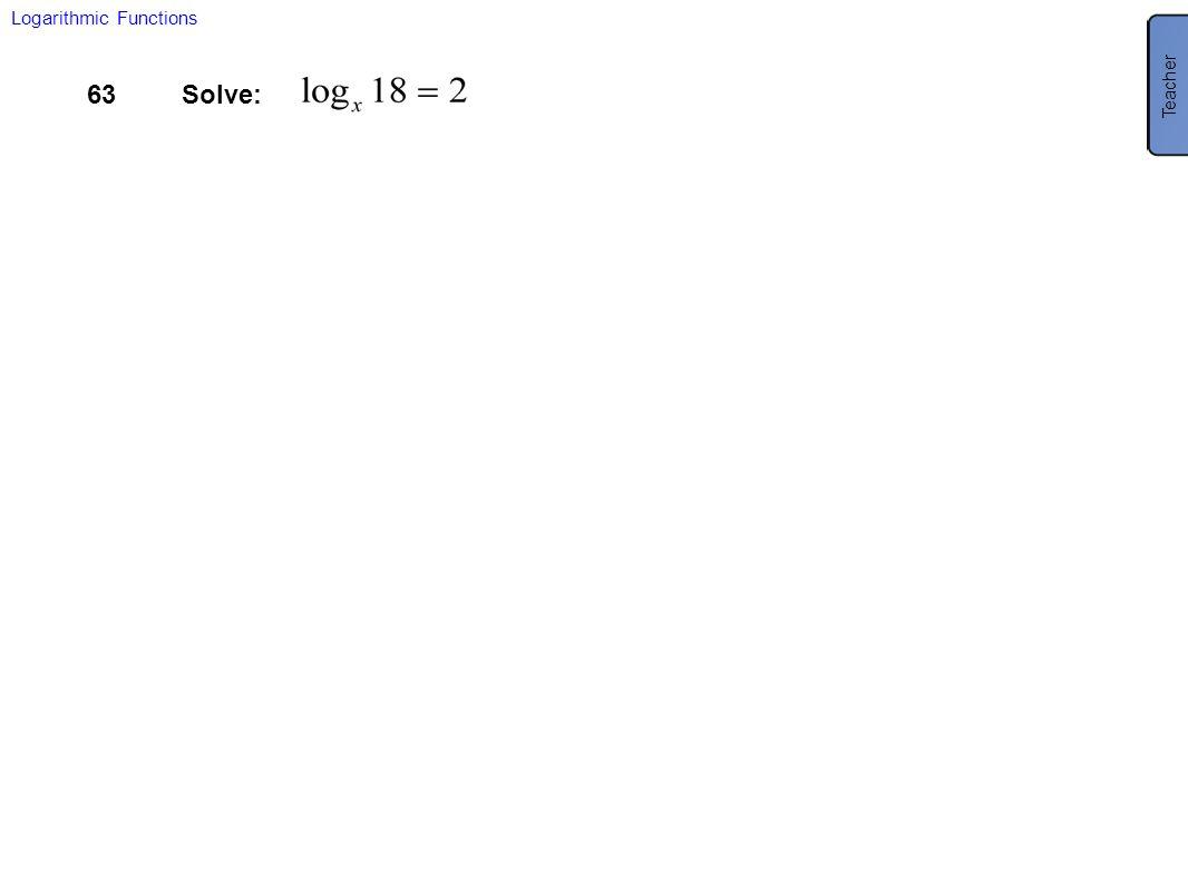 Teacher Logarithmic Functions 63 Solve: