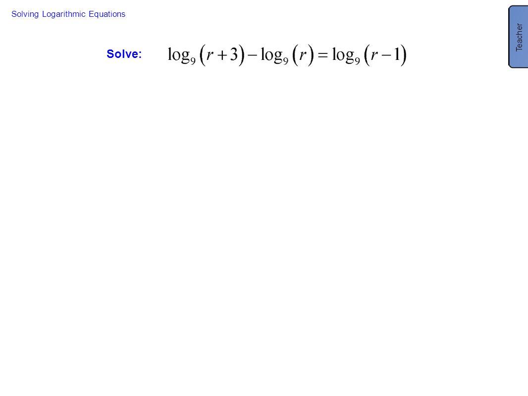 Solve: Solving Logarithmic Equations Teacher