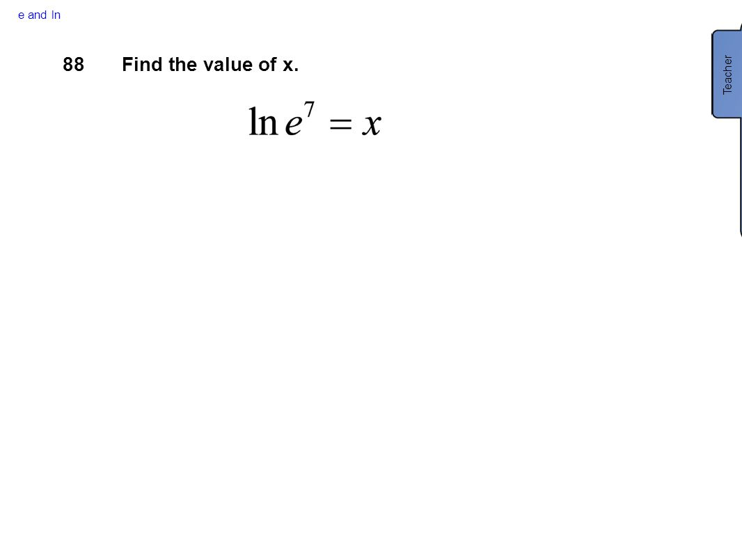 e and ln Teacher 88 Find the value of x.