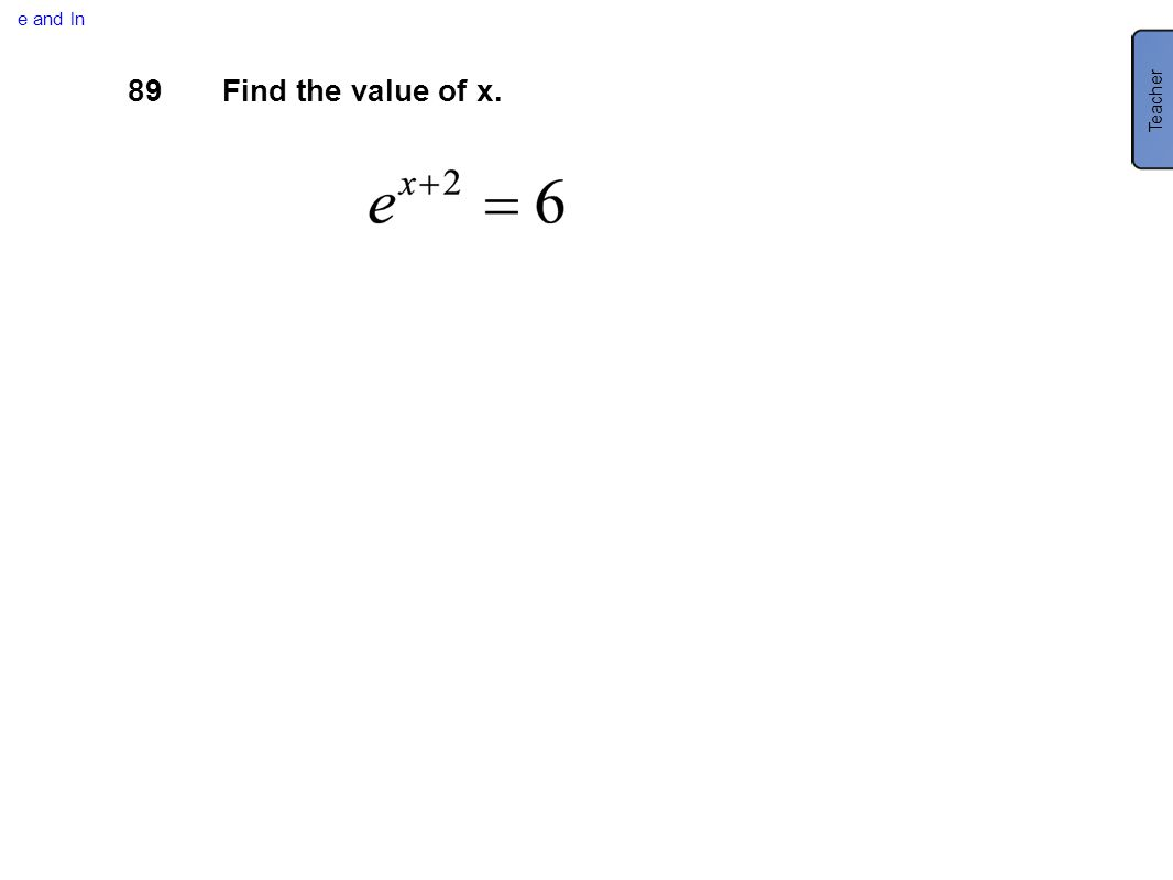 e and ln Teacher 89 Find the value of x.
