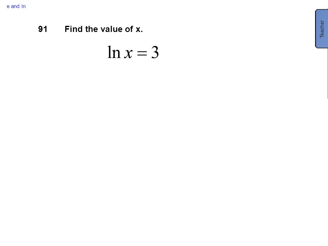 e and ln Teacher 91 Find the value of x.