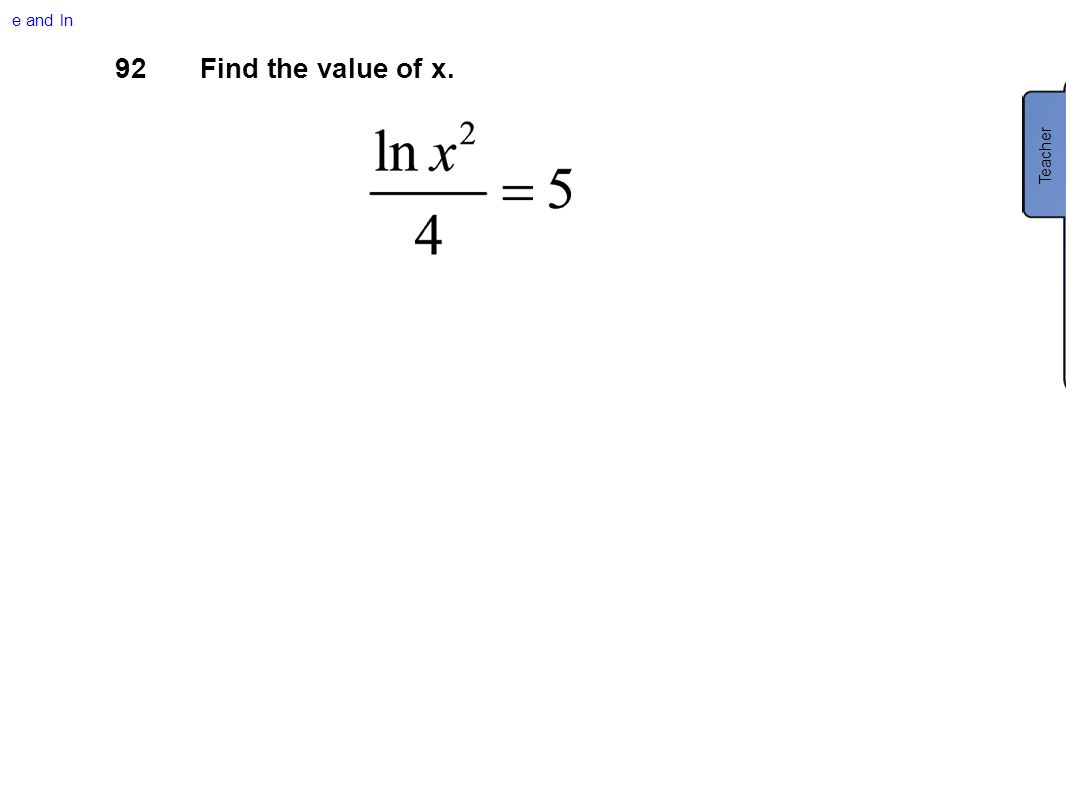 e and ln 92 Find the value of x. Teacher