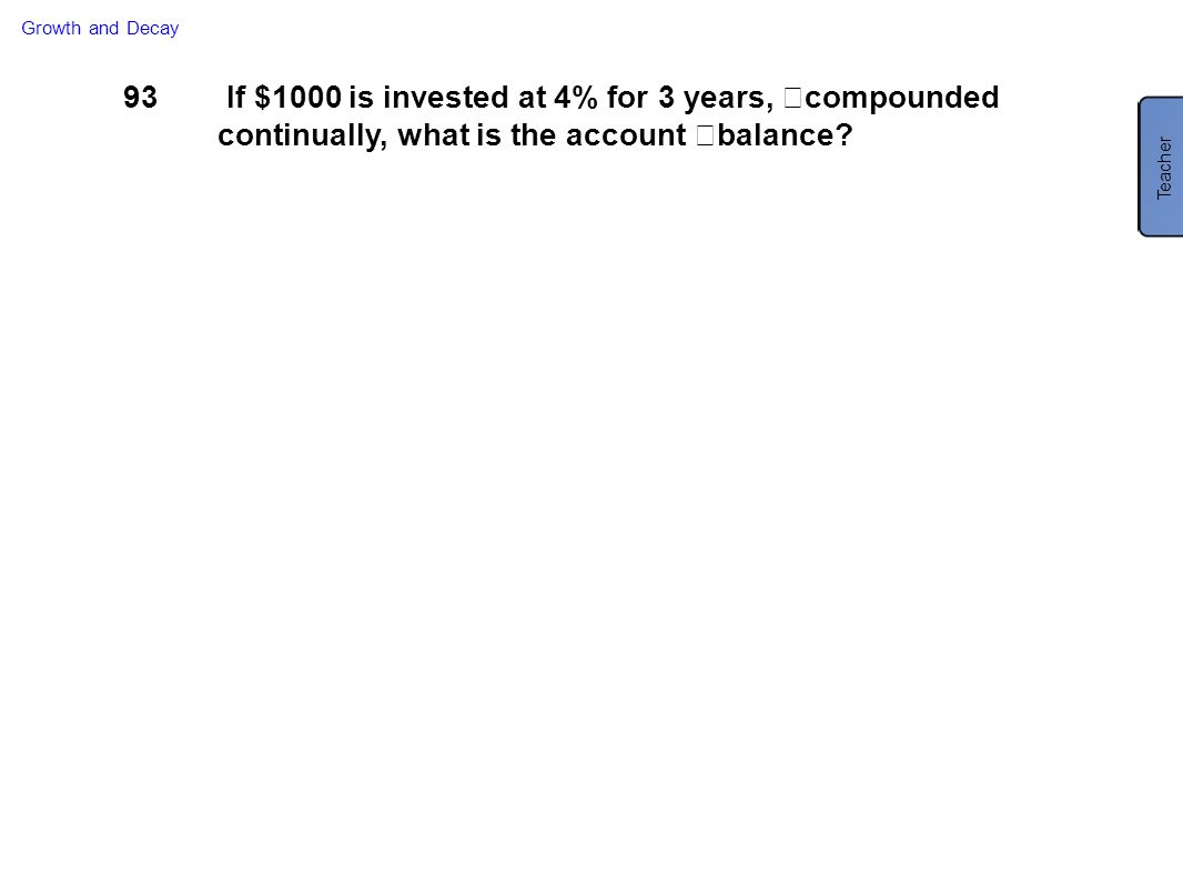 Growth and Decay 93. If $1000 is invested at 4% for 3 years, compounded continually, what is the account balance
