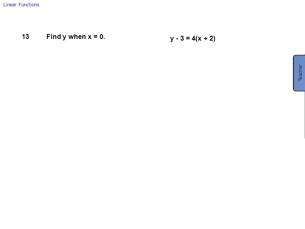 13 Find y when x = 0. y - 3 = 4(x + 2) Point-Slope Form y is 11