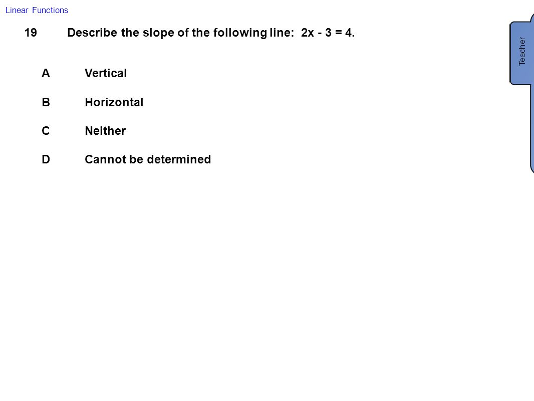 Describe the slope of the following line: 2x - 3 = 4.