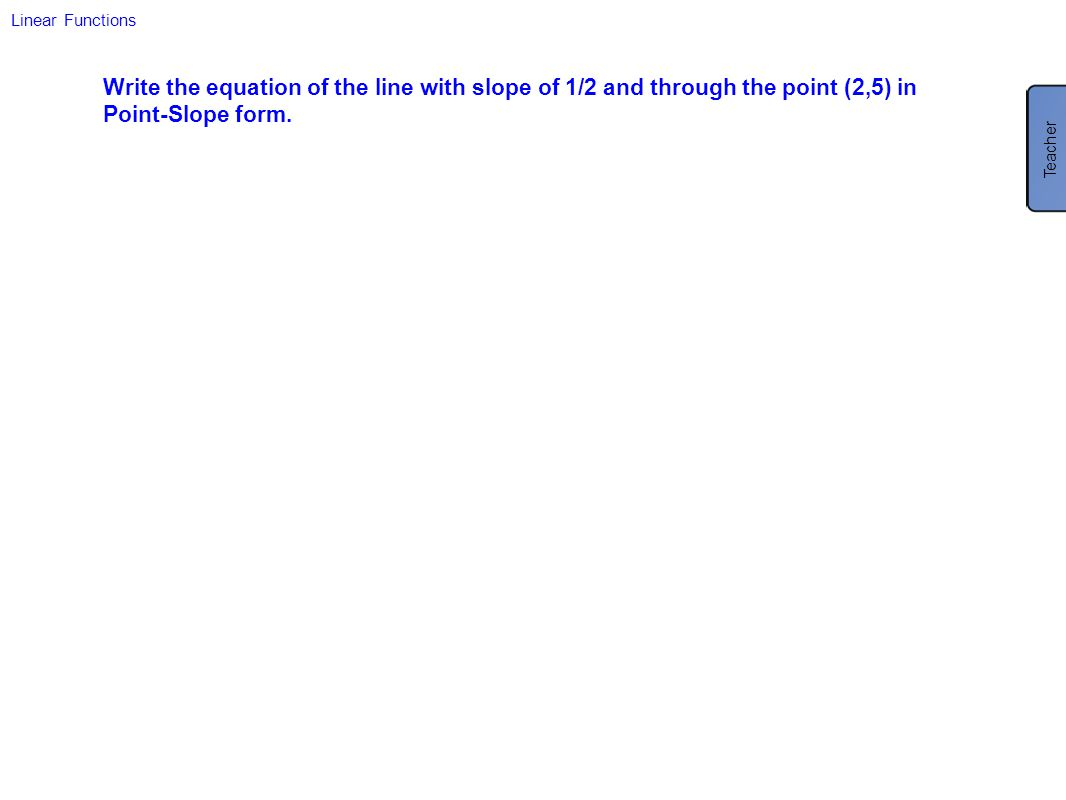 Linear Functions Write the equation of the line with slope of 1/2 and through the point (2,5) in Point-Slope form.