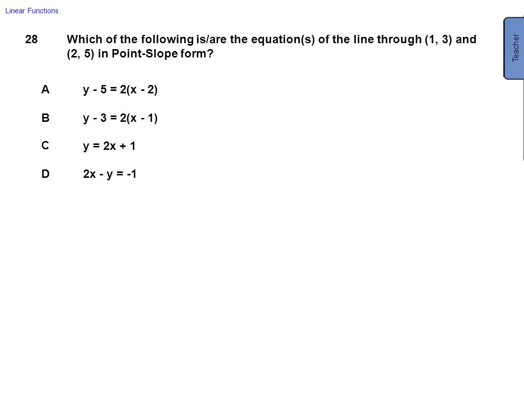 Linear Functions Teacher. All of the answers are equations of the line, but only A and B are in Point-Slope form.