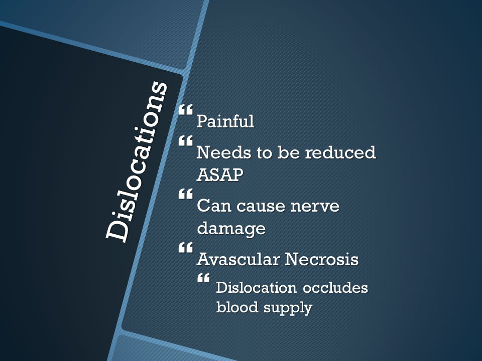 Dislocations Painful Needs to be reduced ASAP Can cause nerve damage