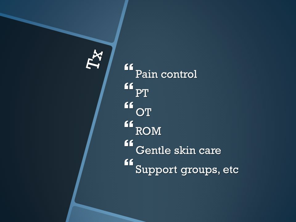 Pain control PT OT ROM Gentle skin care Support groups, etc Tx