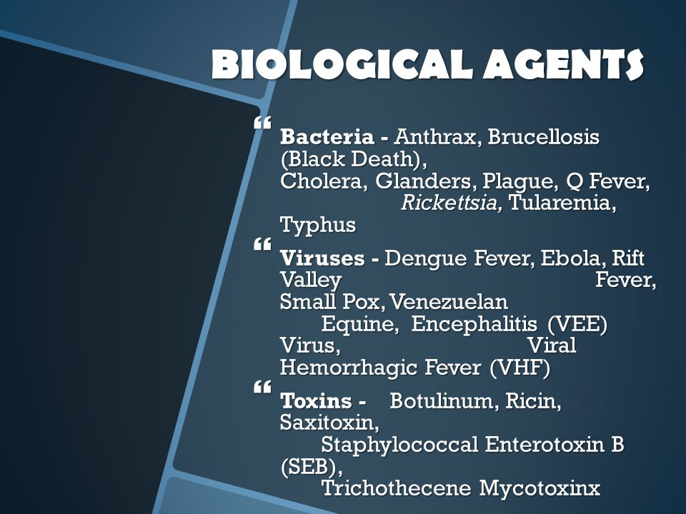 BIOLOGICAL AGENTS Bacteria - Anthrax, Brucellosis (Black Death), Cholera, Glanders, Plague, Q Fever, Rickettsia, Tularemia, Typhus.