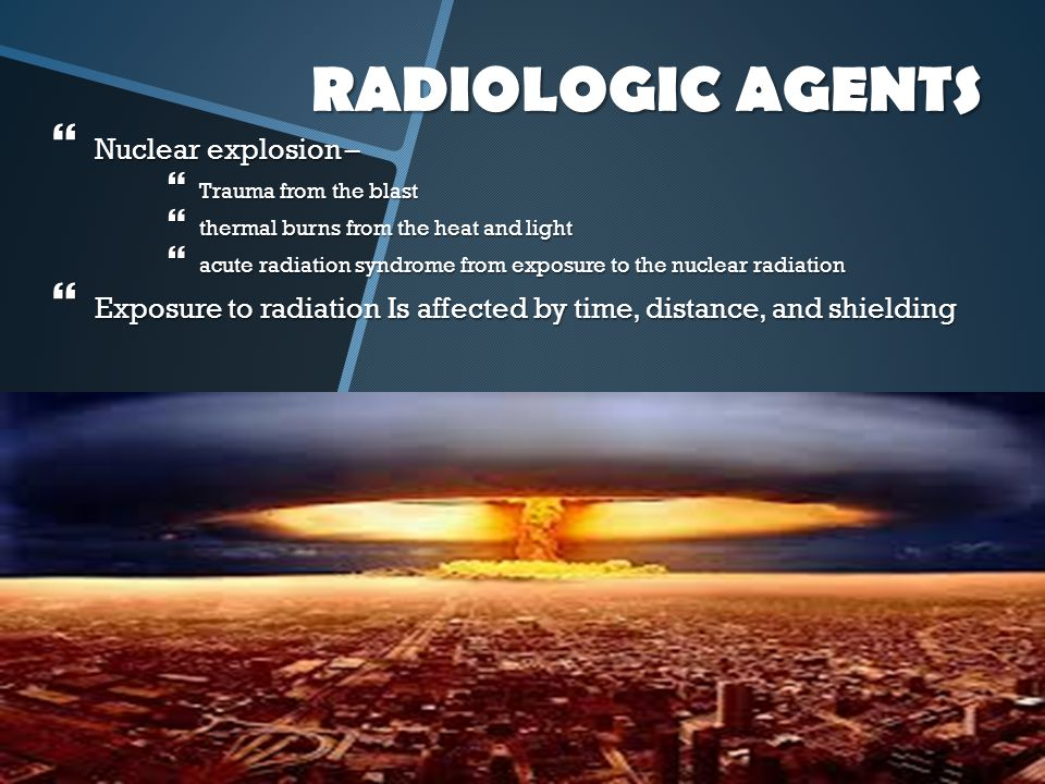 RADIOLOGIC AGENTS Nuclear explosion –