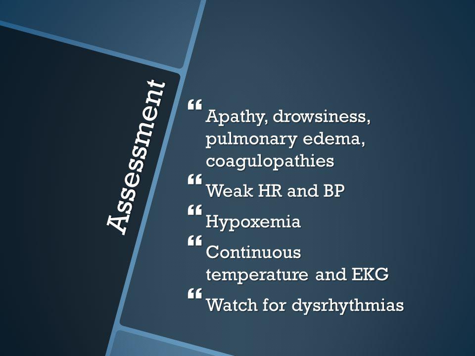 Assessment Apathy, drowsiness, pulmonary edema, coagulopathies