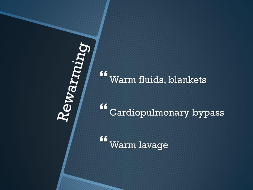Warm fluids, blankets Cardiopulmonary bypass Warm lavage Rewarming