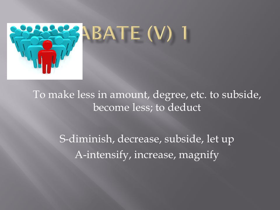 Abate (V) 1 To make less in amount, degree, etc. to subside, become less; to deduct. S-diminish, decrease, subside, let up.