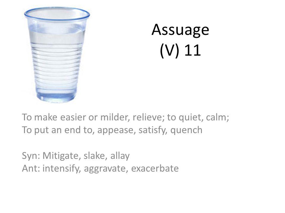 Assuage (V) 11 To make easier or milder, relieve; to quiet, calm;