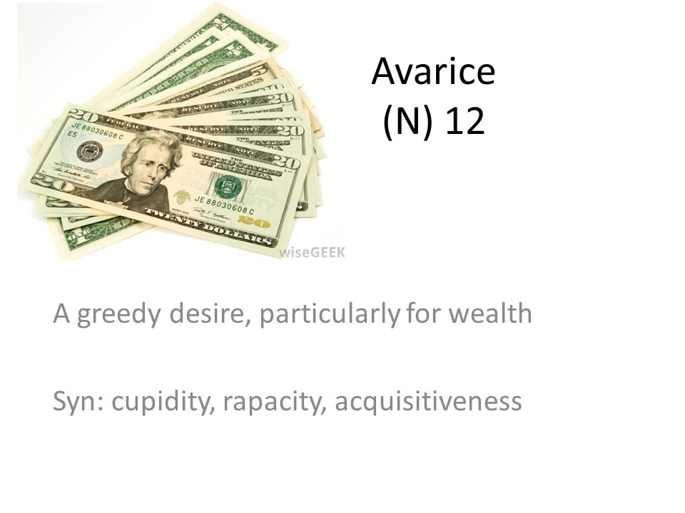 Avarice (N) 12 A greedy desire, particularly for wealth