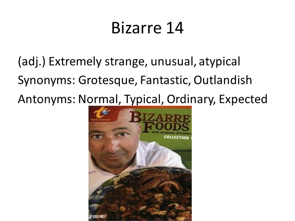 Bizarre 14 (adj.) Extremely strange, unusual, atypical Synonyms: Grotesque, Fantastic, Outlandish Antonyms: Normal, Typical, Ordinary, Expected