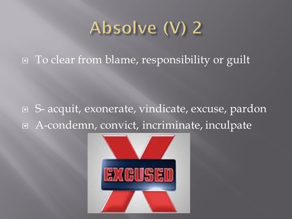 Absolve (V) 2 To clear from blame, responsibility or guilt