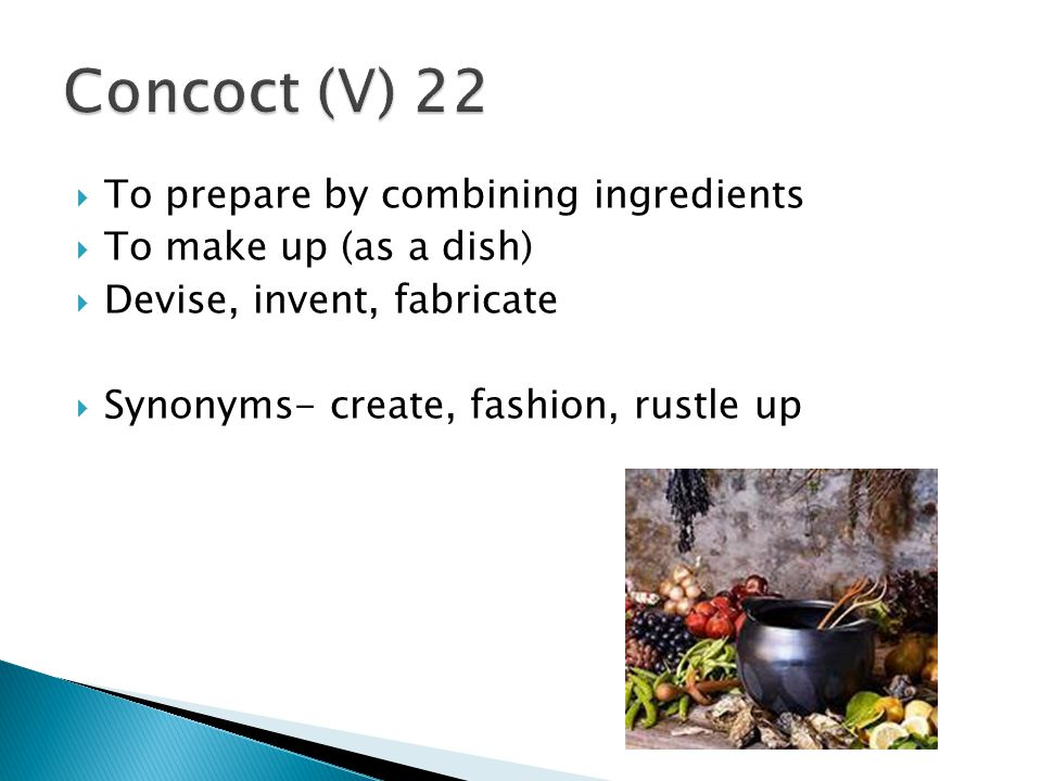 Concoct (V) 22 To prepare by combining ingredients