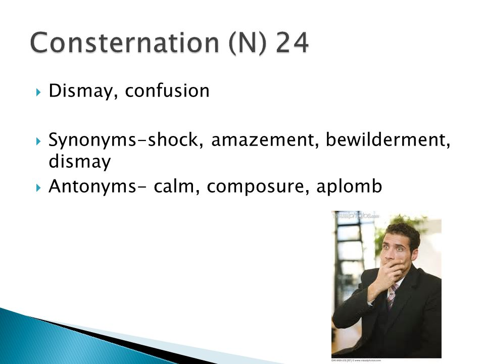 Consternation (N) 24 Dismay, confusion