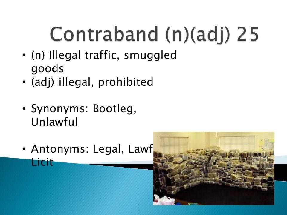 Contraband (n)(adj) 25 (n) Illegal traffic, smuggled goods