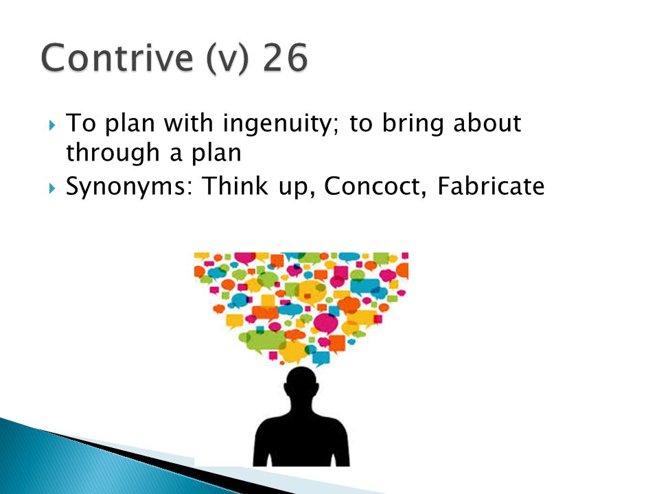 Contrive (v) 26 To plan with ingenuity; to bring about through a plan