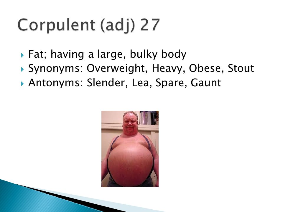 Corpulent (adj) 27 Fat; having a large, bulky body
