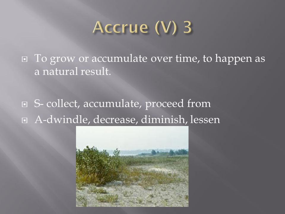 Accrue (V) 3 To grow or accumulate over time, to happen as a natural result. S- collect, accumulate, proceed from.