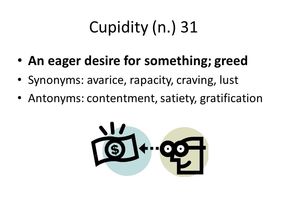 Cupidity (n.) 31 An eager desire for something; greed