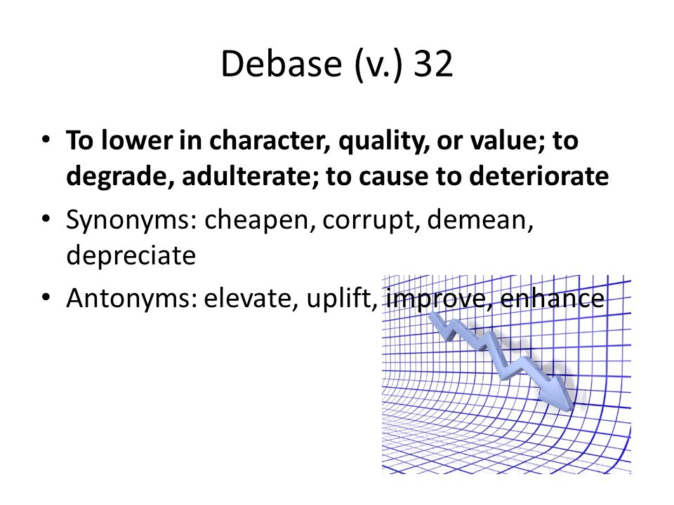 Debase (v.) 32 To lower in character, quality, or value; to degrade, adulterate; to cause to deteriorate.