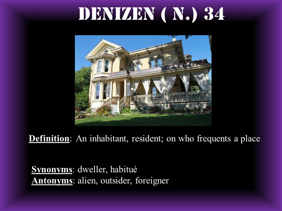 Denizen ( N.) 34 Definition: An inhabitant, resident; on who frequents a place. Synonyms: dweller, habitué.