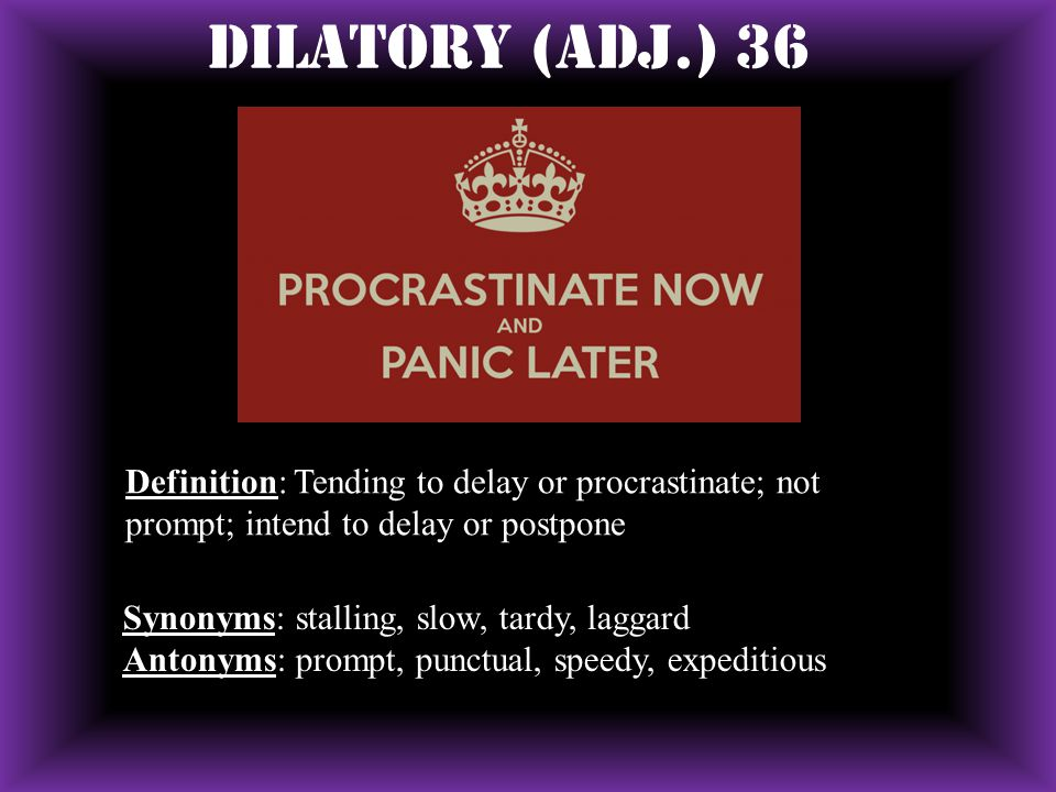 Dilatory (ADJ.) 36 Definition: Tending to delay or procrastinate; not prompt; intend to delay or postpone.