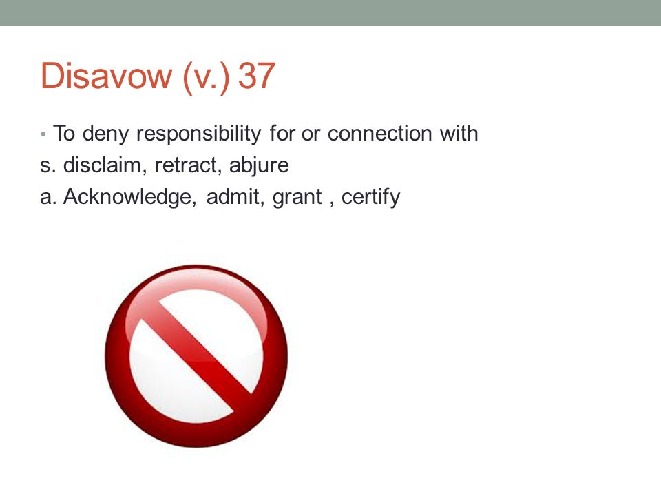 Disavow (v.) 37 To deny responsibility for or connection with