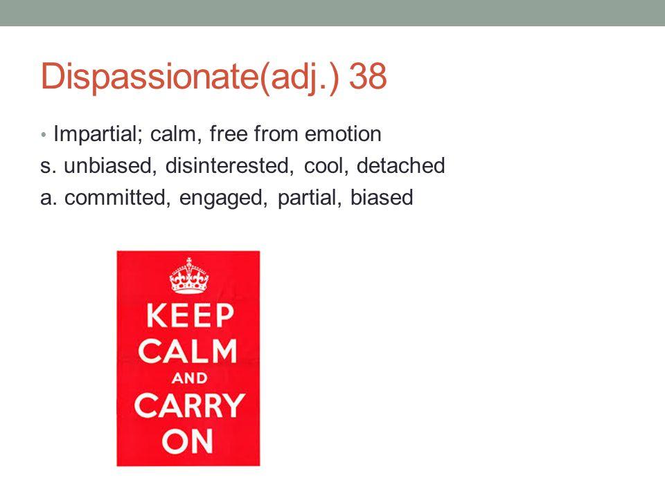 Dispassionate(adj.) 38 Impartial; calm, free from emotion
