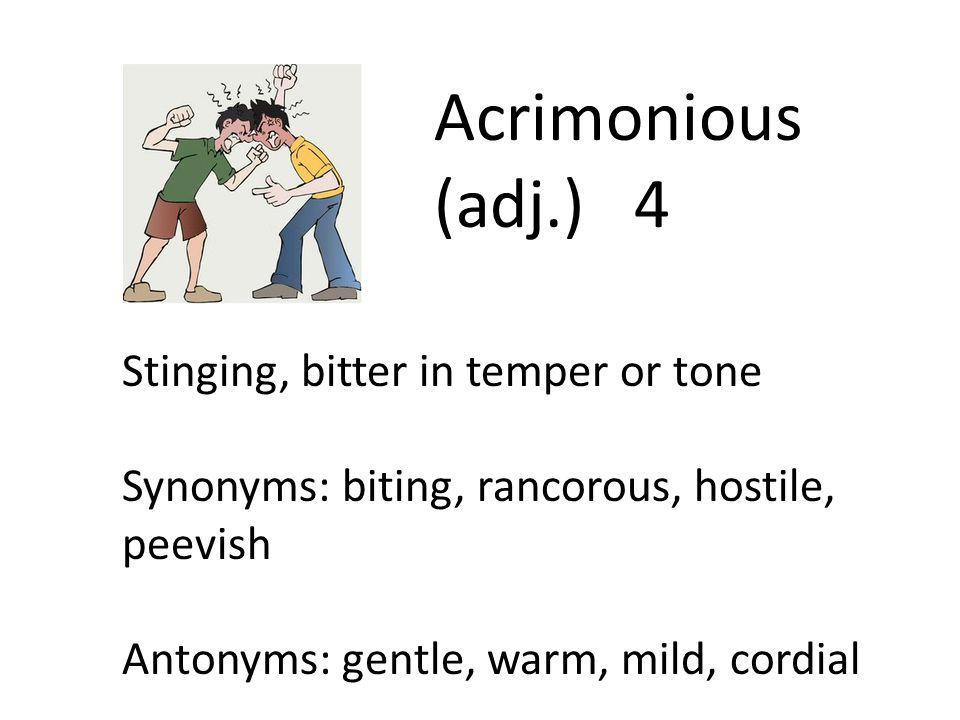 Acrimonious (adj.) 4 Stinging, bitter in temper or tone