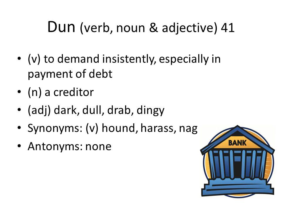Dun (verb, noun & adjective) 41