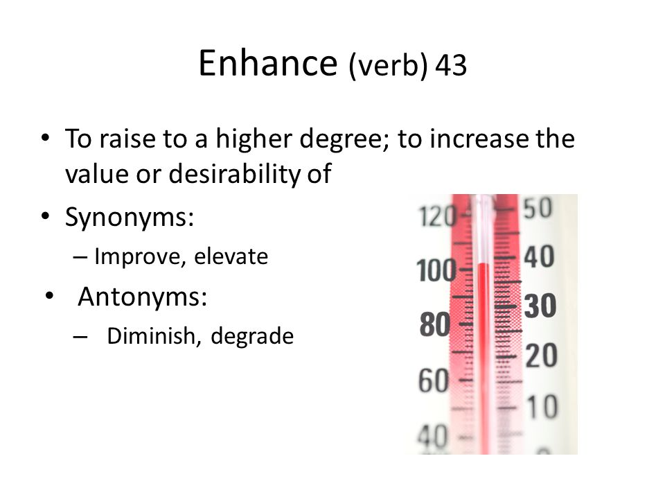 Enhance (verb) 43 To raise to a higher degree; to increase the value or desirability of. Synonyms: