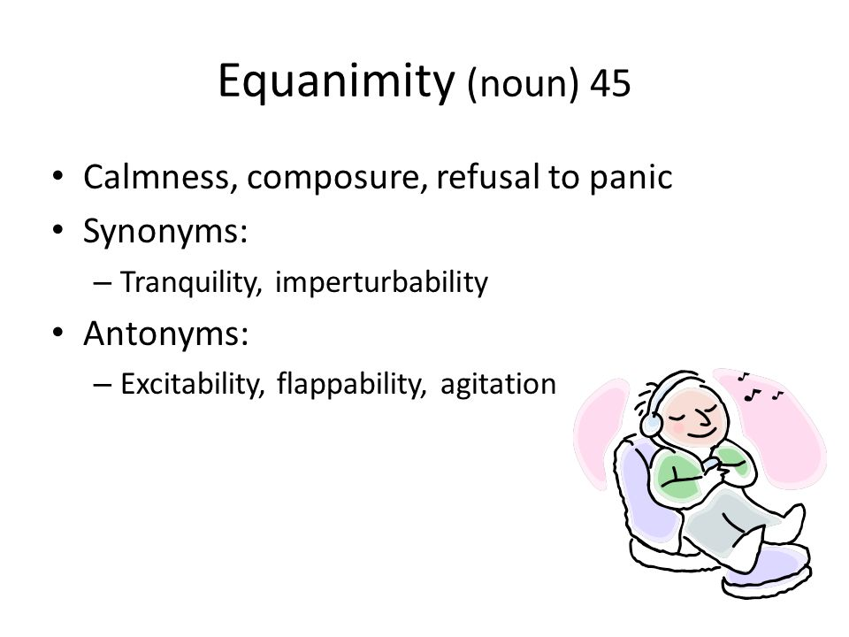 Equanimity (noun) 45 Calmness, composure, refusal to panic Synonyms: