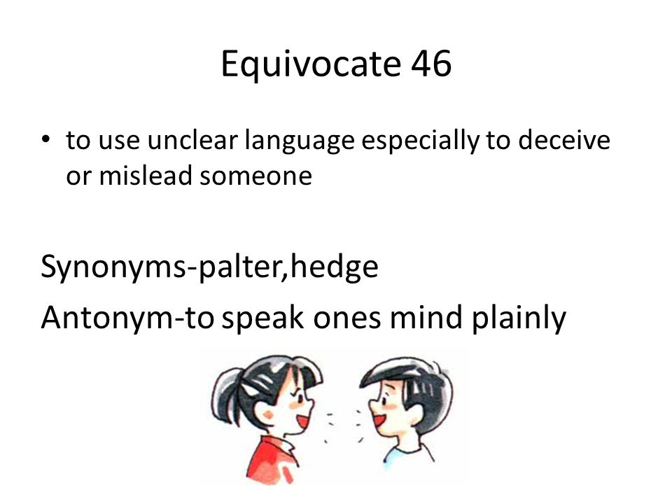 Equivocate 46 Synonyms-palter,hedge Antonym-to speak ones mind plainly