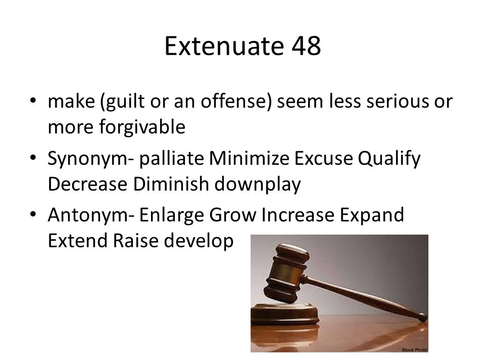 Extenuate 48 make (guilt or an offense) seem less serious or more forgivable. Synonym- palliate Minimize Excuse Qualify Decrease Diminish downplay.