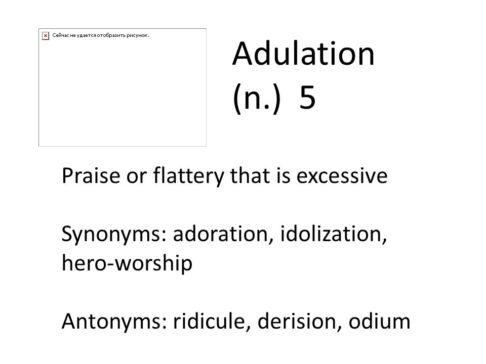 Adulation (n.) 5 Praise or flattery that is excessive
