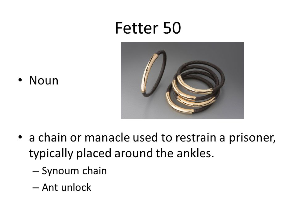 Fetter 50 Noun. a chain or manacle used to restrain a prisoner, typically placed around the ankles.