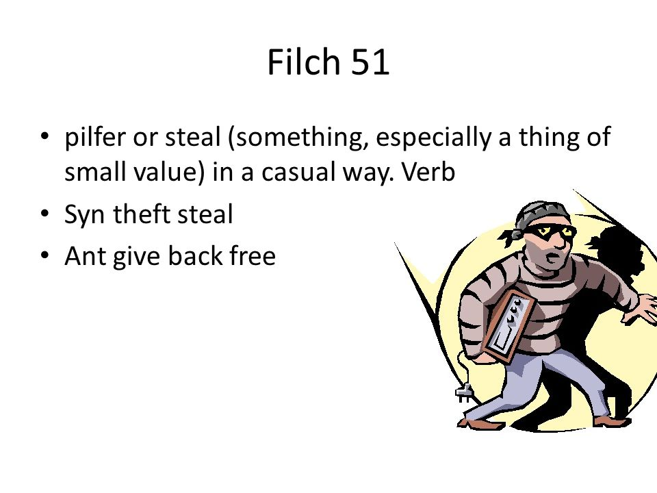 Filch 51 pilfer or steal (something, especially a thing of small value) in a casual way. Verb. Syn theft steal.