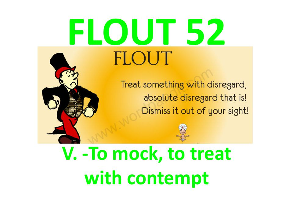 V. -To mock, to treat with contempt