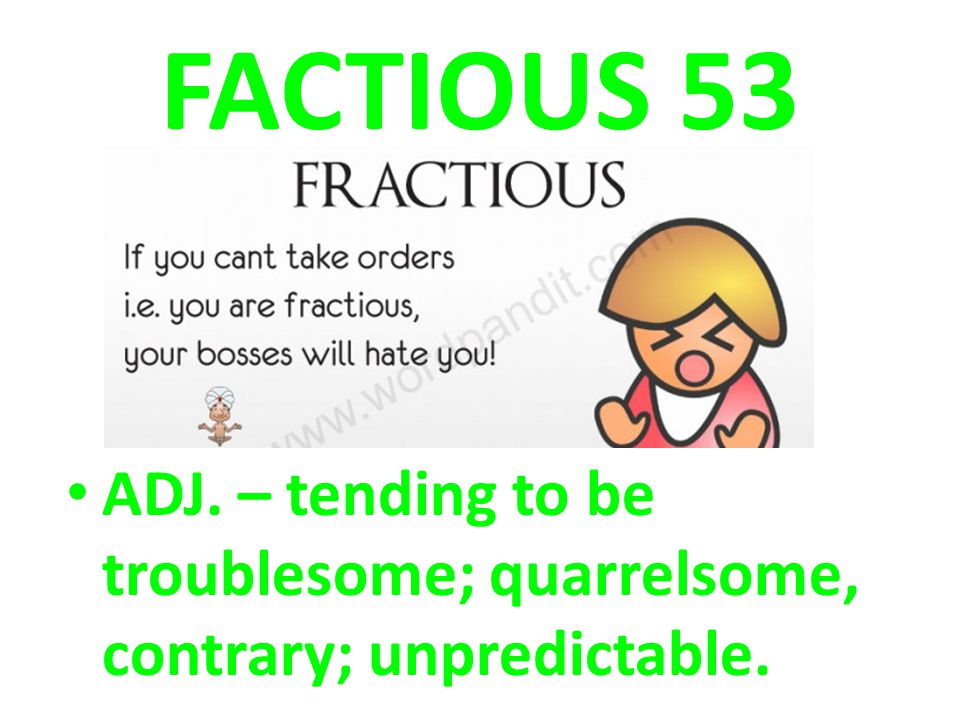 FACTIOUS 53 ADJ. – tending to be troublesome; quarrelsome, contrary; unpredictable.